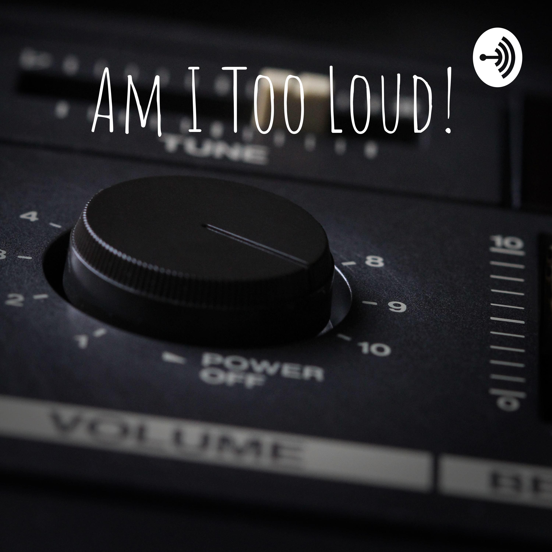 Am I Too Loud!