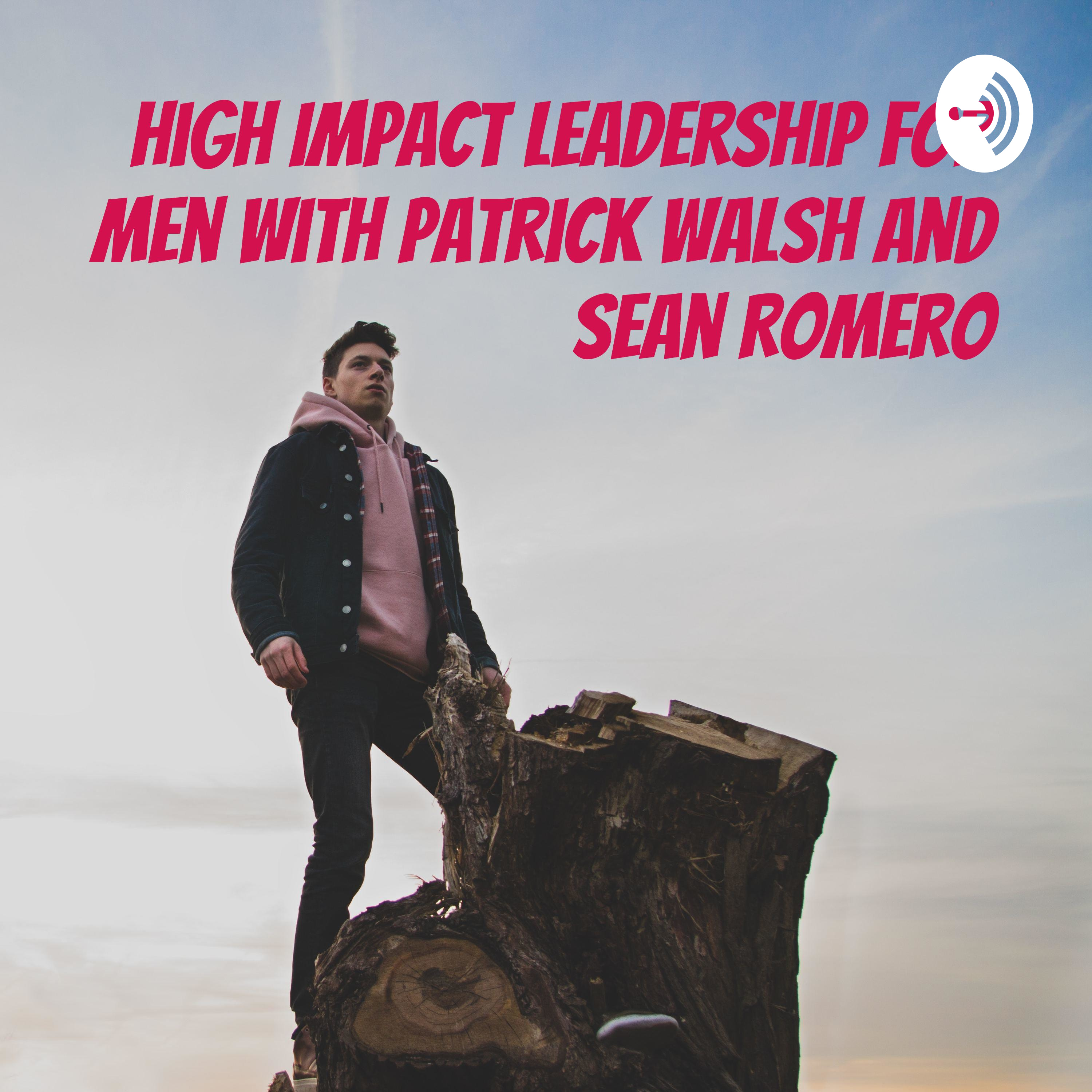 High Impact Leadership for Men Podcast with Patrick Walsh and Sean Romero