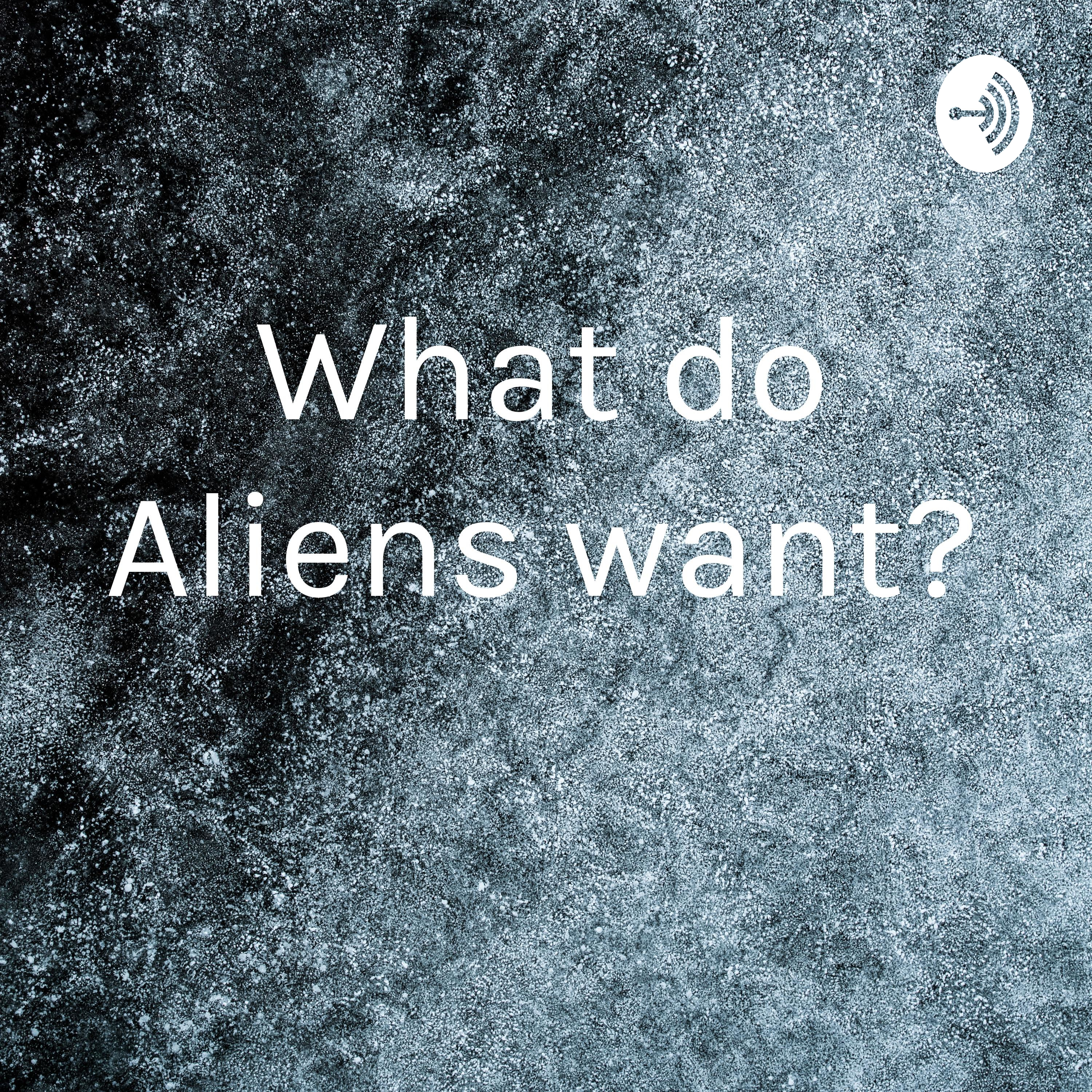 What do Aliens want?