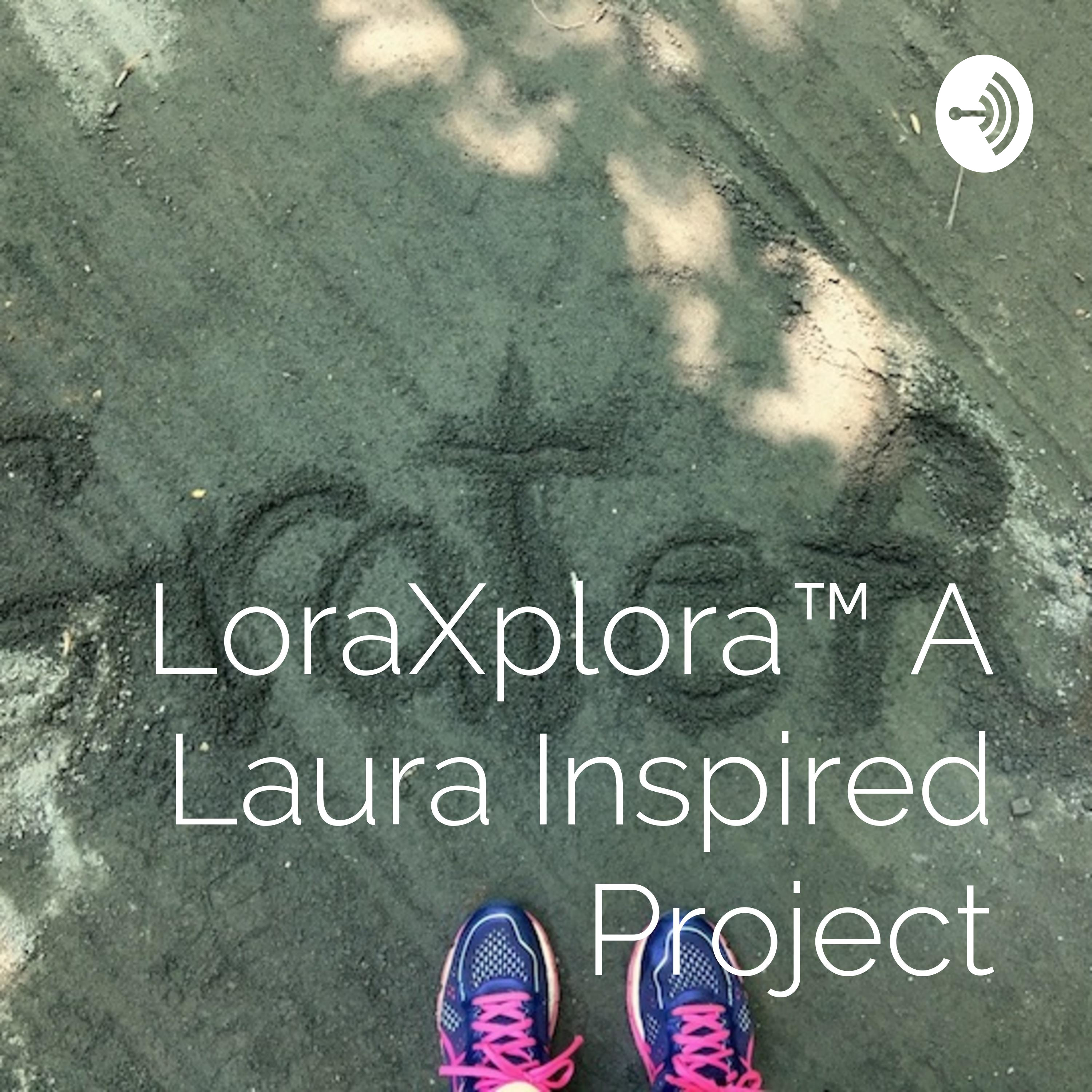 LoraXplora™ The Podcast, a LauraInspiredProject
