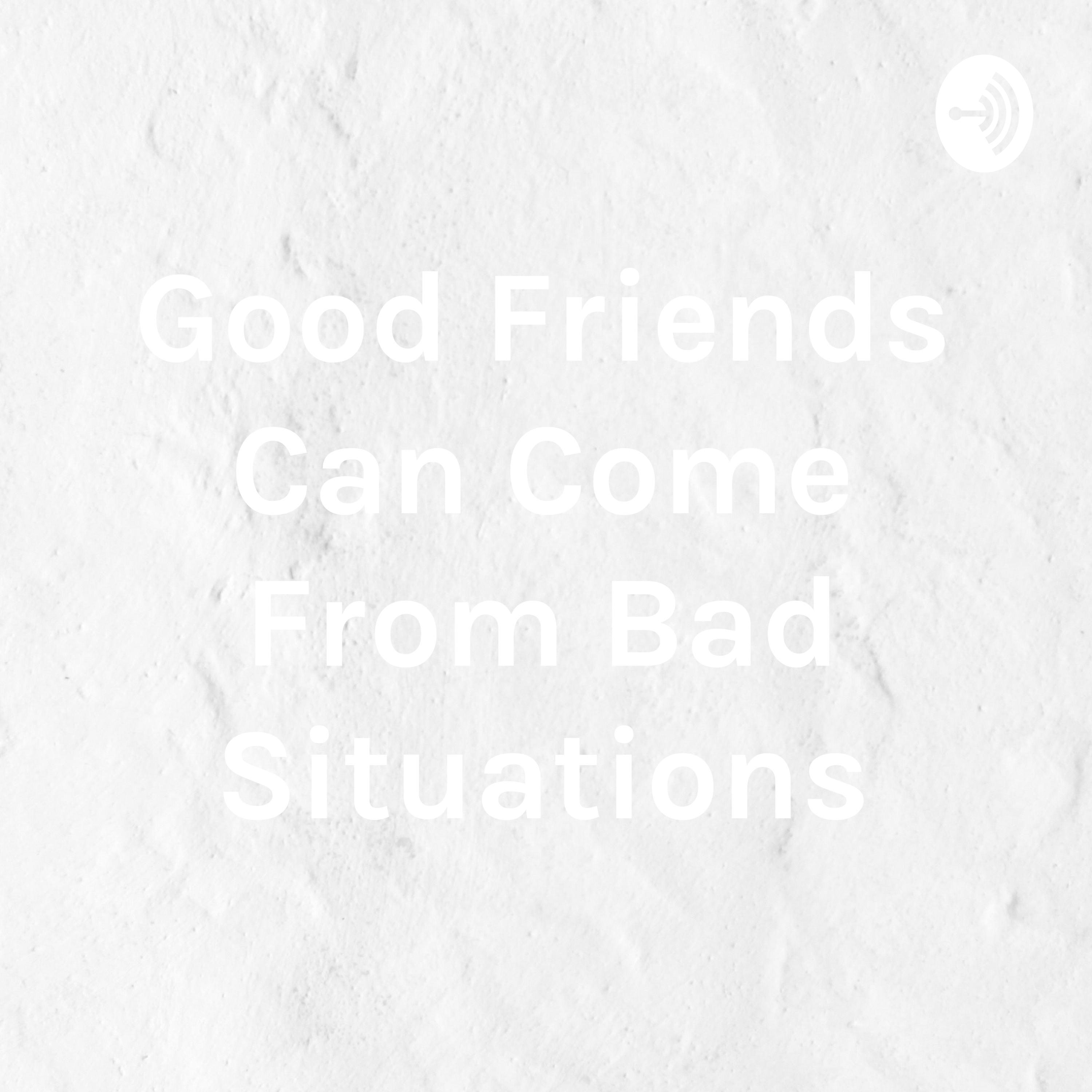 Good Friends Come Out Of Bad Situations