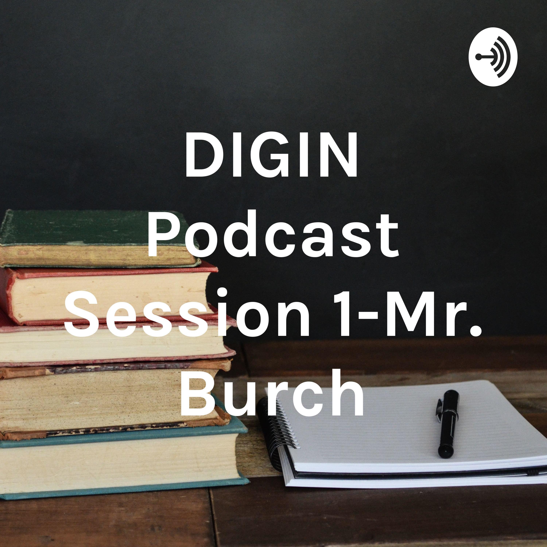 Mr. Burch DIGIN Podcast Session 1