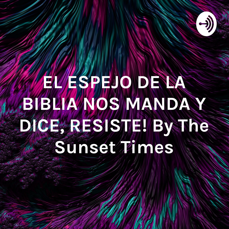 """EL ESPEJO DE LA BIBLIA NOS DICE, """"RESISTE"""" by THE SUNSET TIMES"""