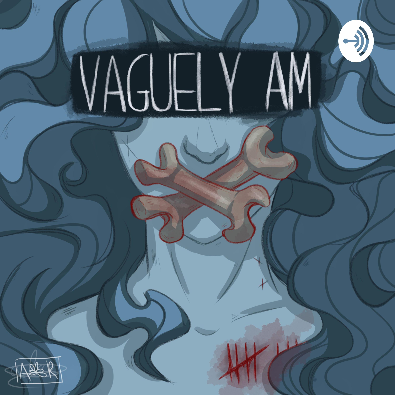 """    Vaguely AM "" Podcast"