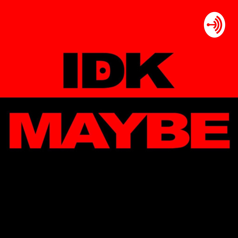 IDK, Maybe