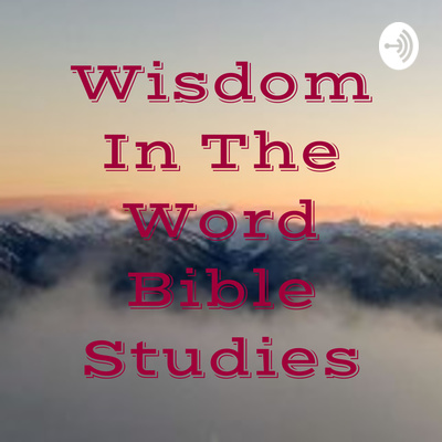 Wisdom In The Word Bible Studies • A podcast on Anchor