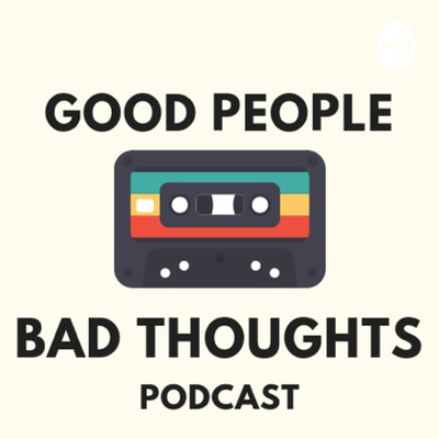 Good People Bad Thoughts Podcast • A podcast on Anchor