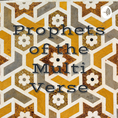 Prophets of the Multi Verse • A podcast on Anchor