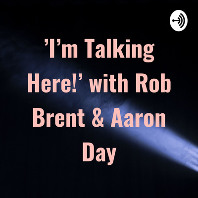 I'm Talking Here!' with Rob Brent & Aaron Day • A podcast on