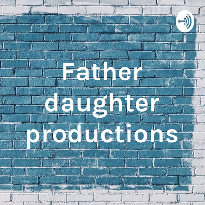 Father Daughter Productions A Podcast On Anchor