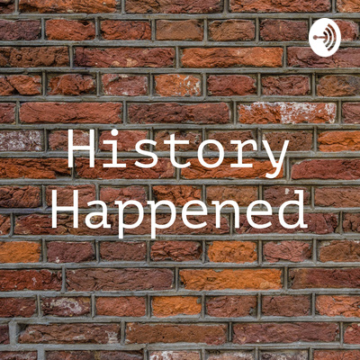 History Happened • A podcast on Anchor