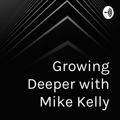 Mark 1 1 >> Growing Deeper With Mike Kelly A Podcast On Anchor
