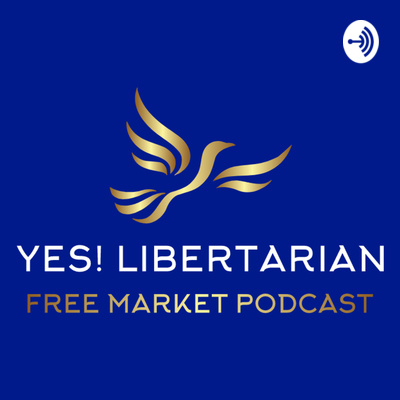 Yes! Libertarian - Free Market Podcast