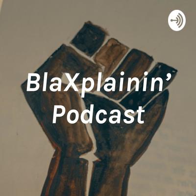 BlaXplainin Podcast