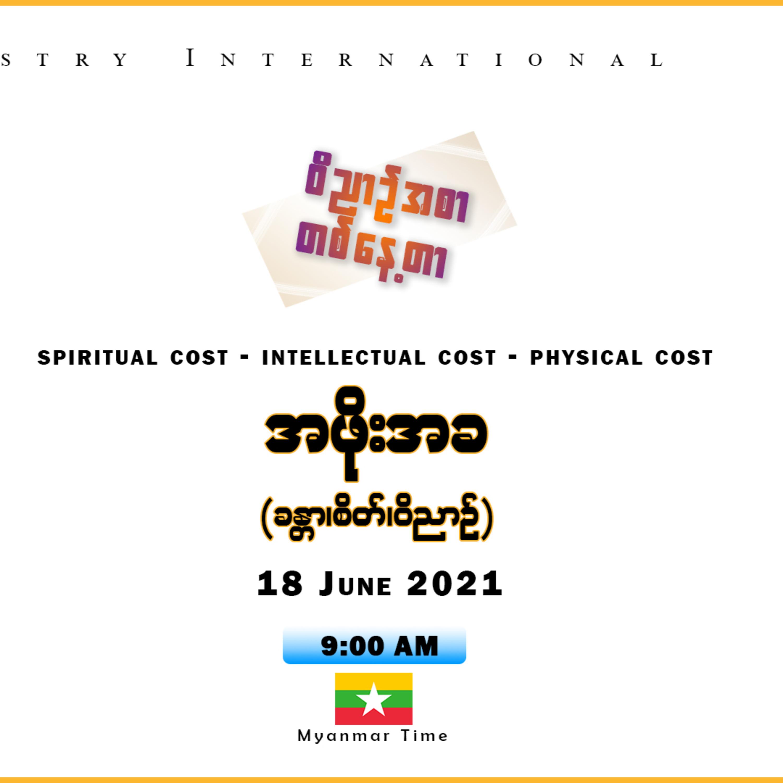18 June 2021 _ ဝိညာဥ်အစာတစ်နေ့တာ _ အဖိုးအခ (၀ိညာဥ်_စိတ်_ခန္တာ) (Spiritual Cost / Intellectual Cost / Physical Cost)