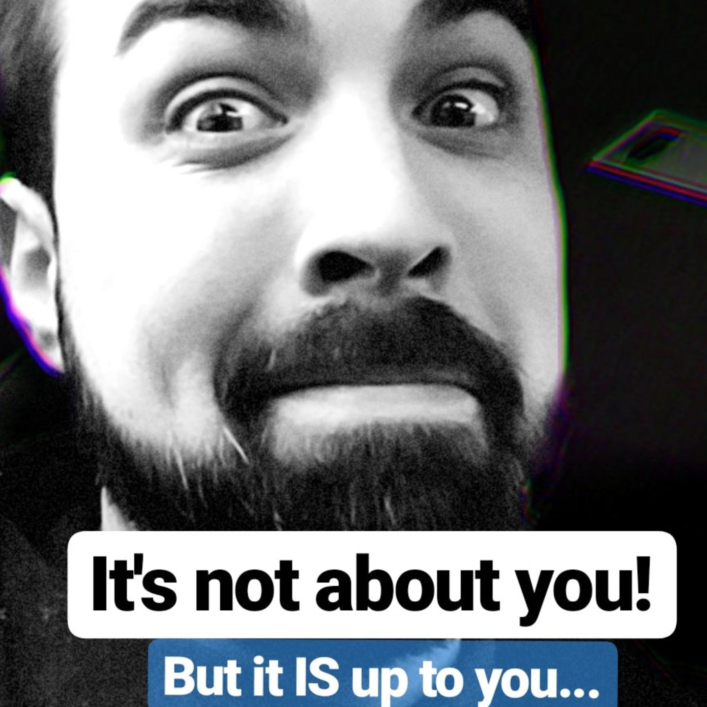 S2E1 It's not about you!?...but it IS up to you! ;)