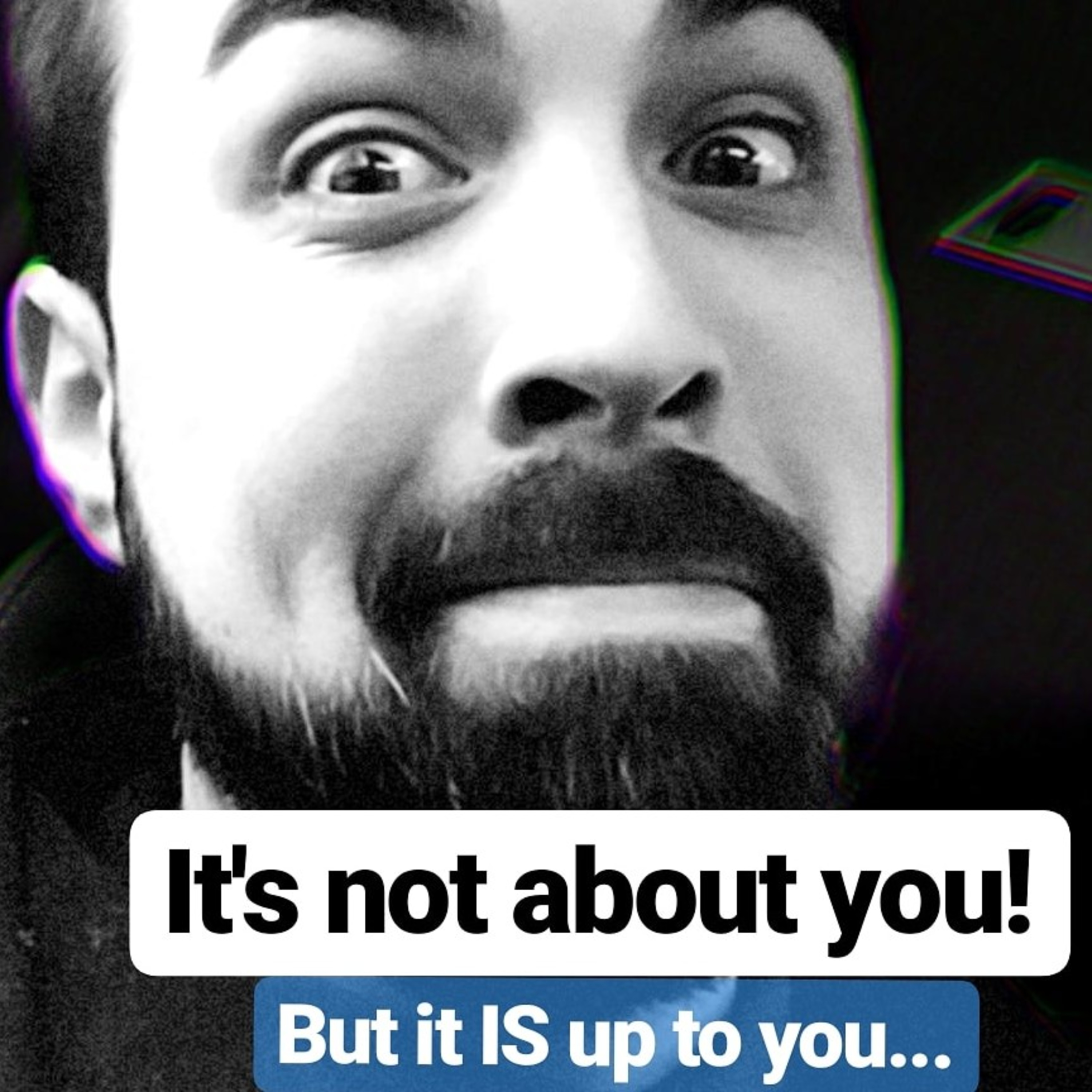 Episode 35 - It is not about you!....but, it IS up to you!?