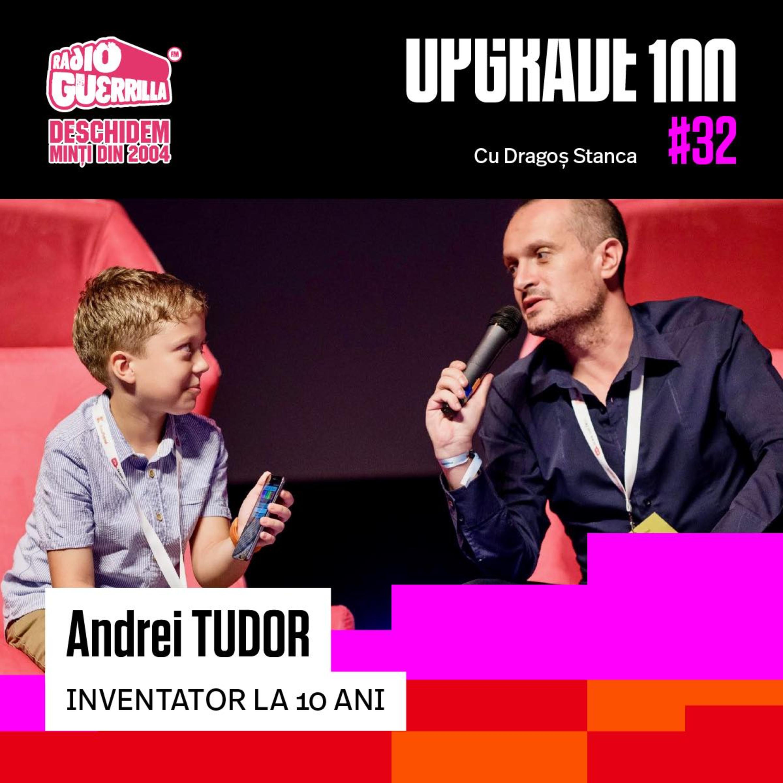#32 INVENTATOR si ANTREPRENOR la 10 ANI - Ediție Specială UPGRADE 100 cu Andrei Tudor