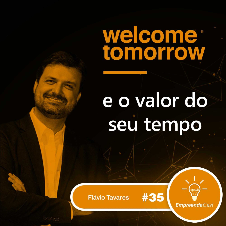 Welcome Tomorrow e o valor do seu tempo com: Flávio Tavares | #EP35