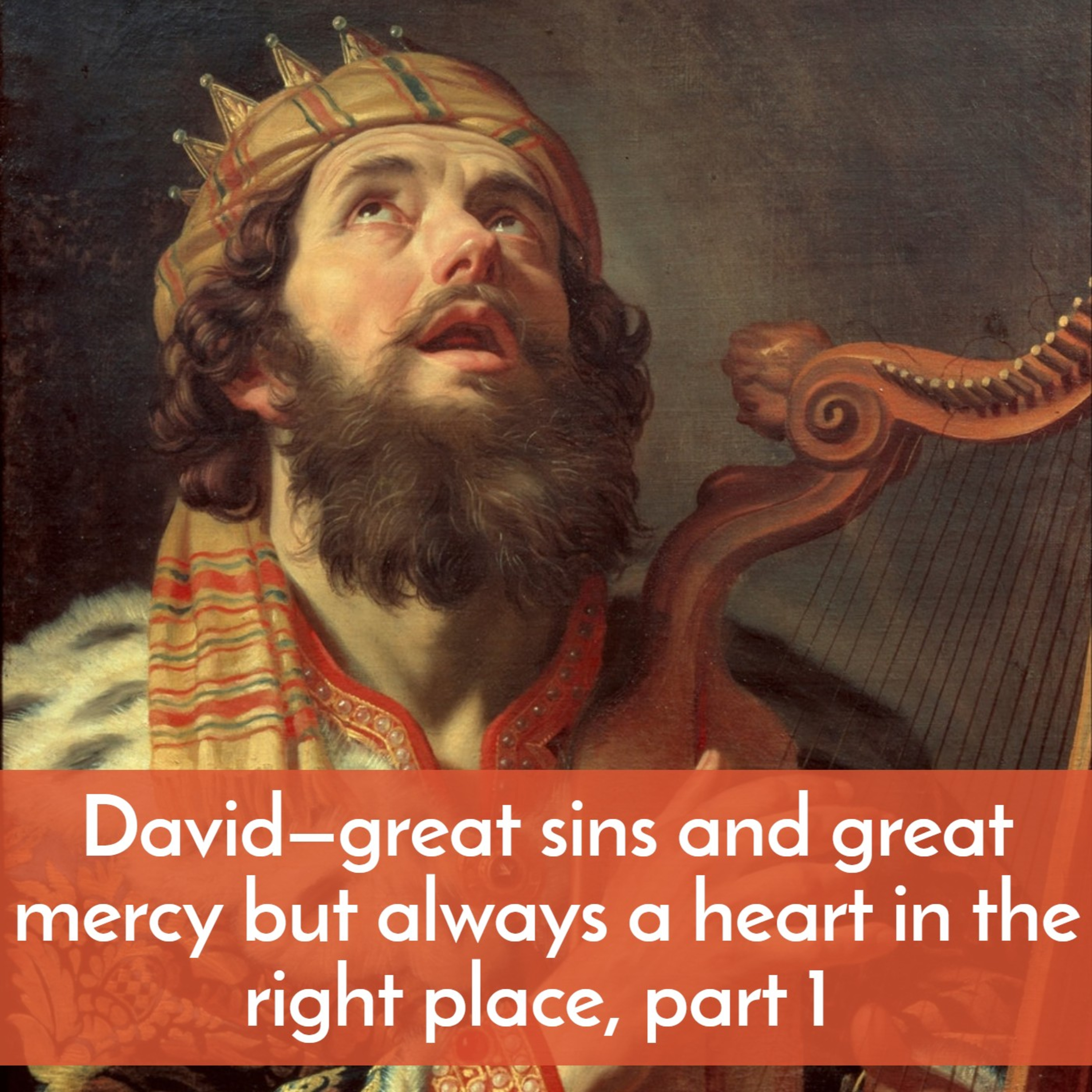 #31 David—great sins and great mercy but always a heart in the right place, part 1