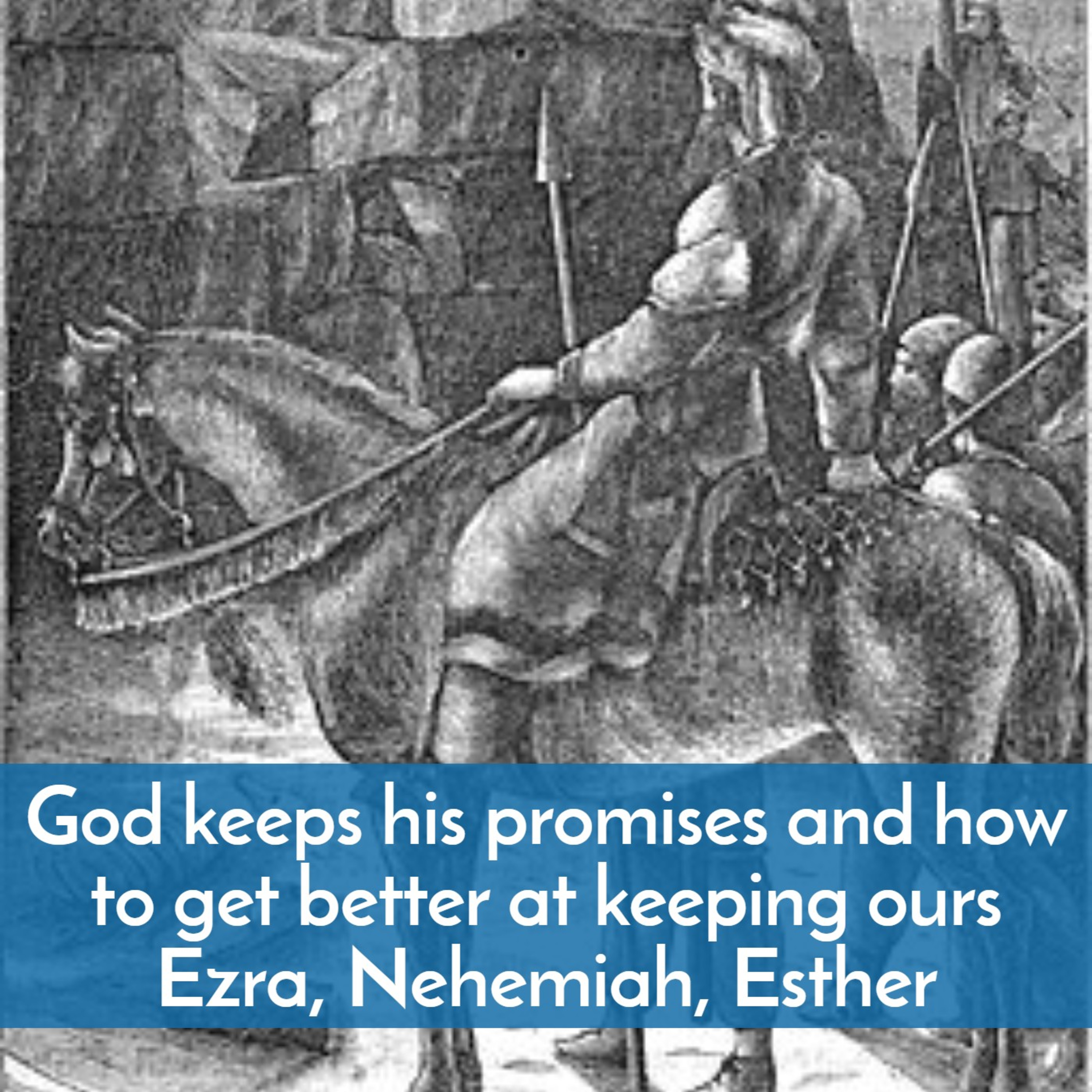 #49 God keeps his promises…and how to get better at keeping ours--what we learn from Ezra, Nehemiah, and Esther