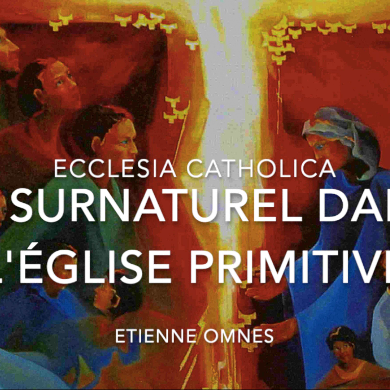 Ecclesia Catholica #6 : le surnaturel dans l'Église primitive
