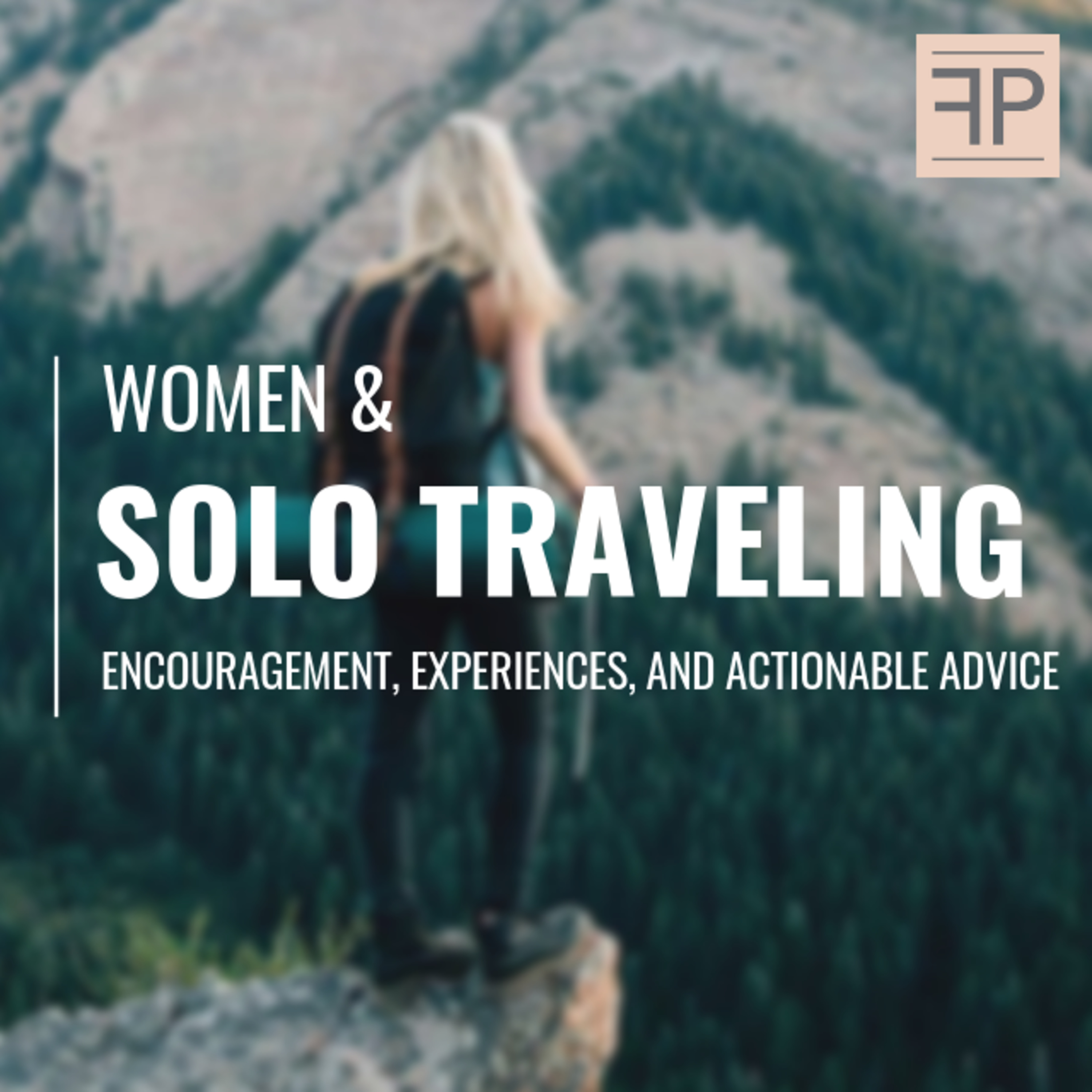 Solo Traveling for Women: Encouragement, Experiences, and Actionable Advice