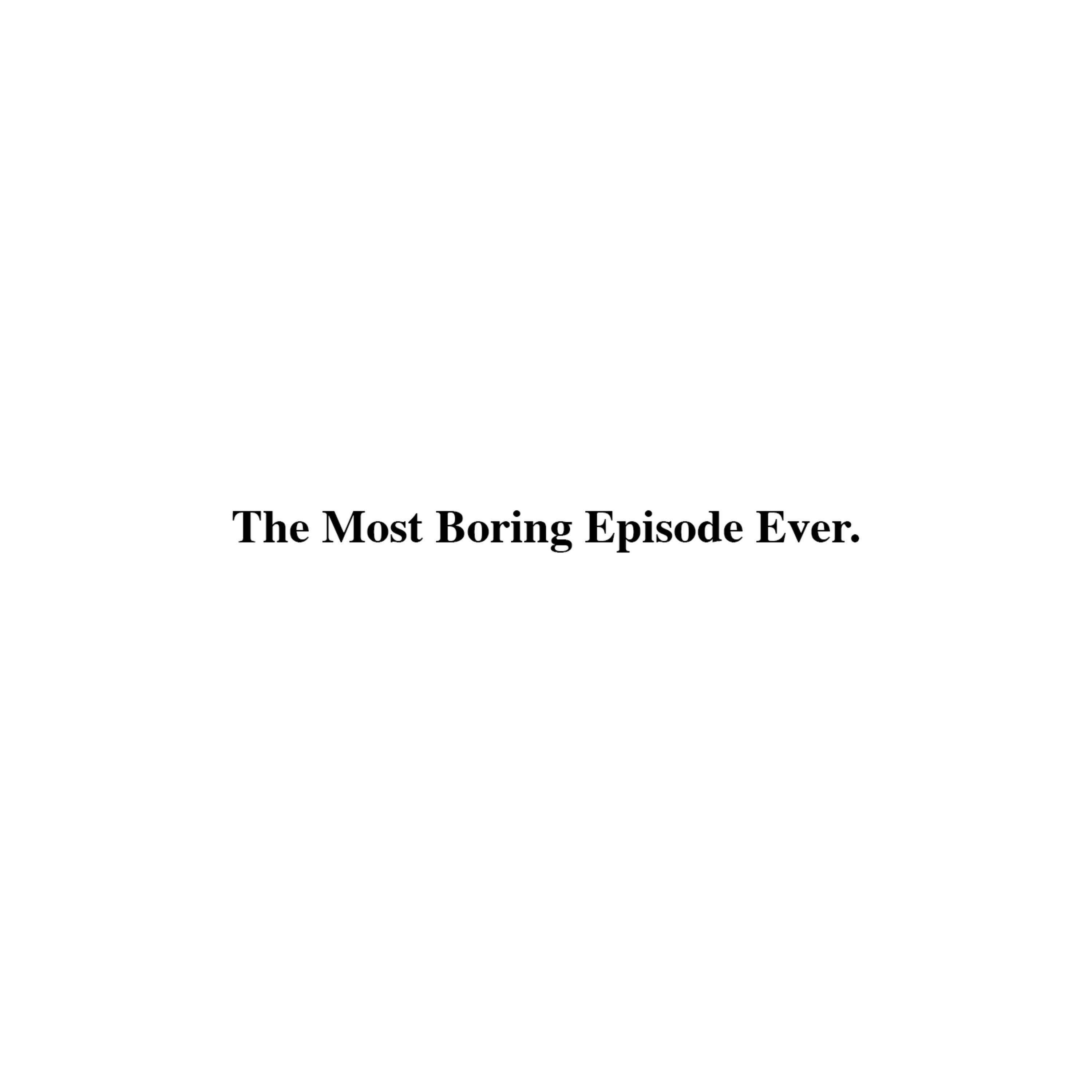 36: The Most Boring Episode Ever.