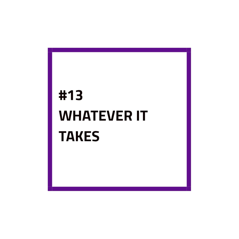#13 - WATHEVER IT TAKES