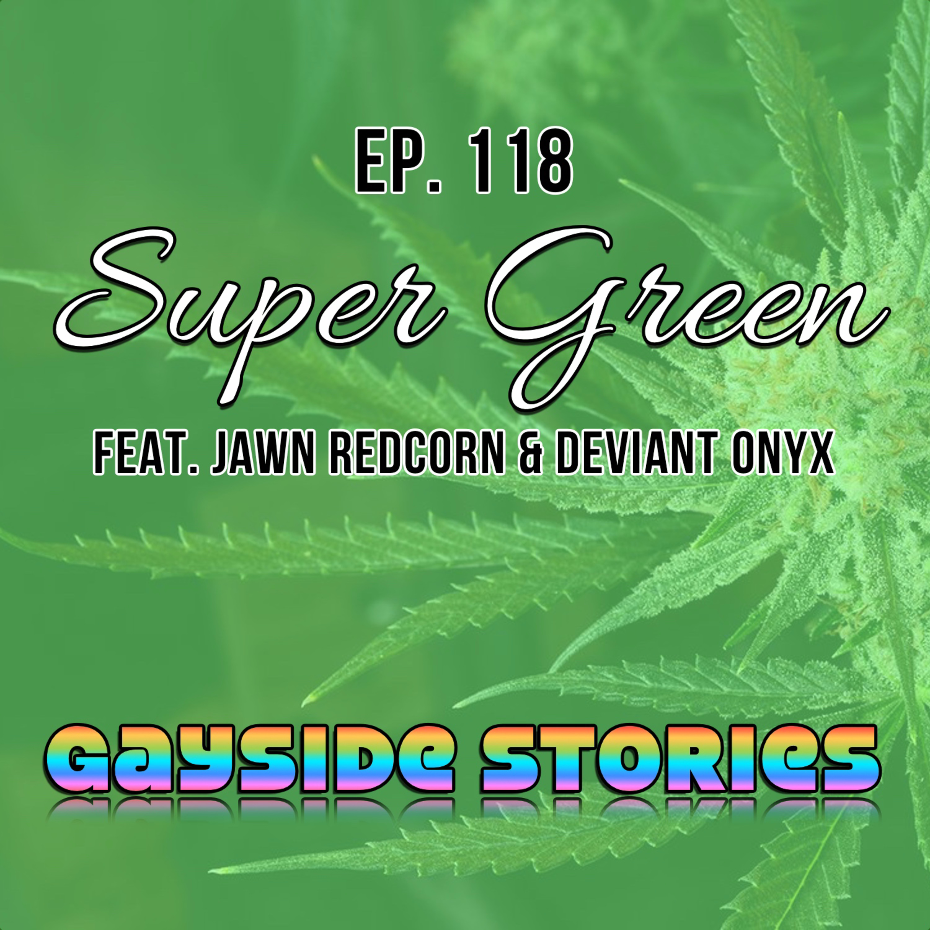 Ep. 118 - Super Green (feat. Jawn Redcorn & Deviant Onyx)