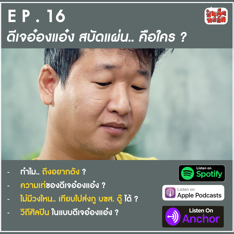 EP.16 ดีเจอ๋องแอ๋ง สบัดแผ่น คือใคร ? | ป๋าเต็ดทอล์ก PODCAST