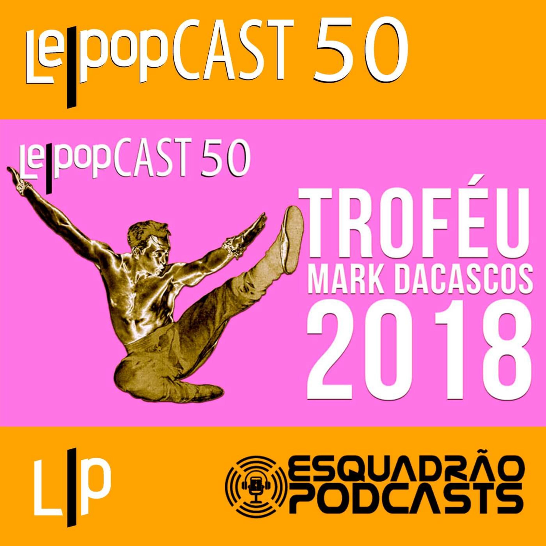 TROFÉU MARK DACASCOS 2018 | LEPOPCAST 50