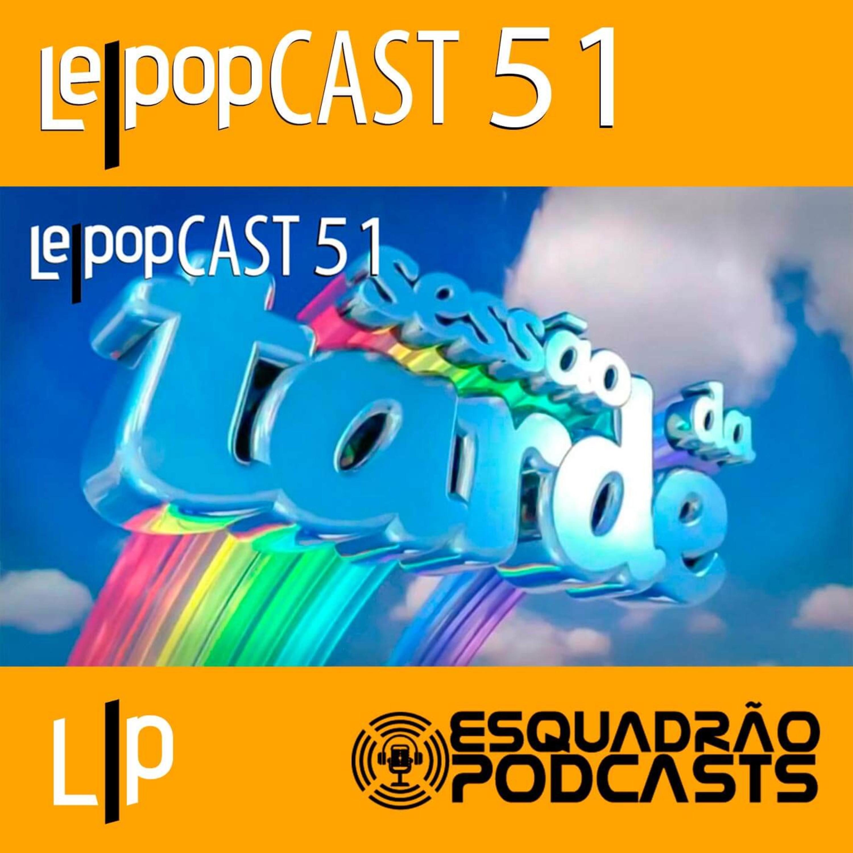 SESSÃO DA TARDE | LEPOPCAST 51