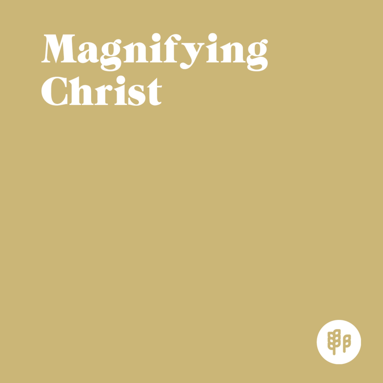 Magnifying Christ (C.J.)
