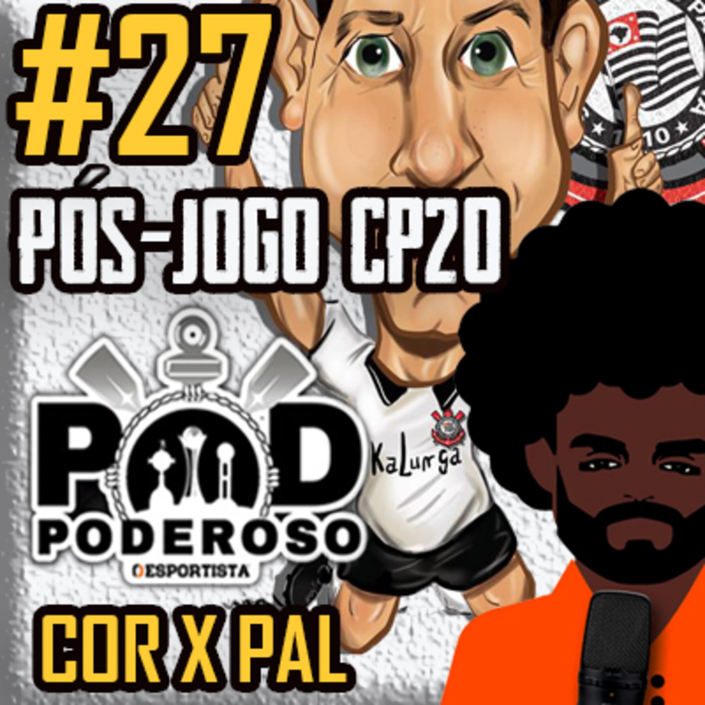 #27 Pós-jogo CP20 Poderoso Pod - Corinthians 1 x 0 Palmeiras