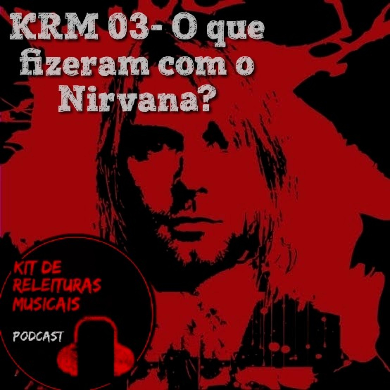 KRM03- O que fizeram com o Nirvana?
