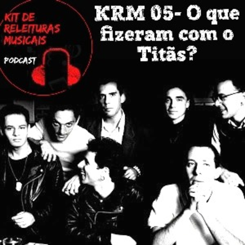 KRM05- O que fizeram com o Titãs?