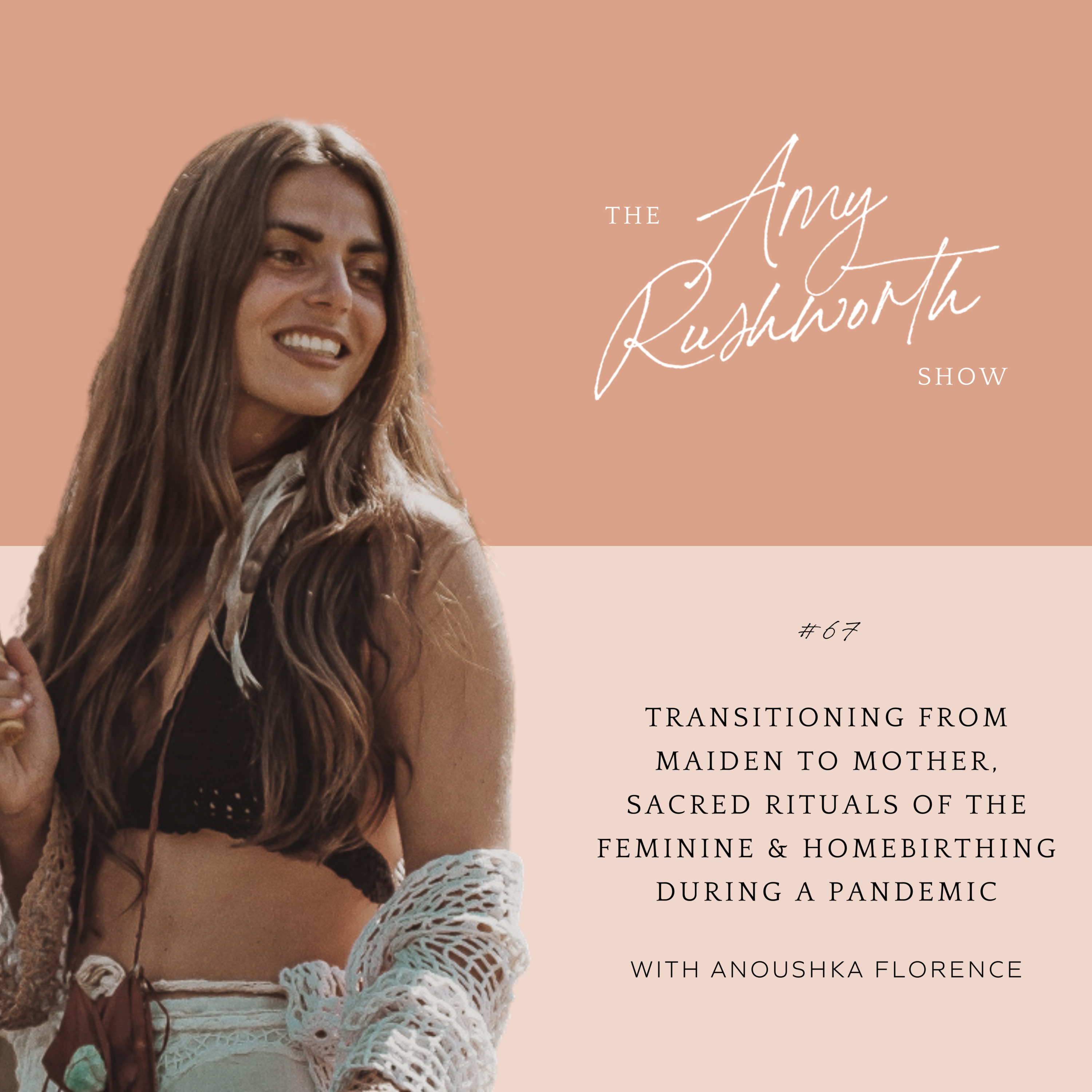 67 - Transitioning from Maiden to Mother, Sacred Rituals of the Feminine & Homebirthing During A Pandemic with Anoushka Florence