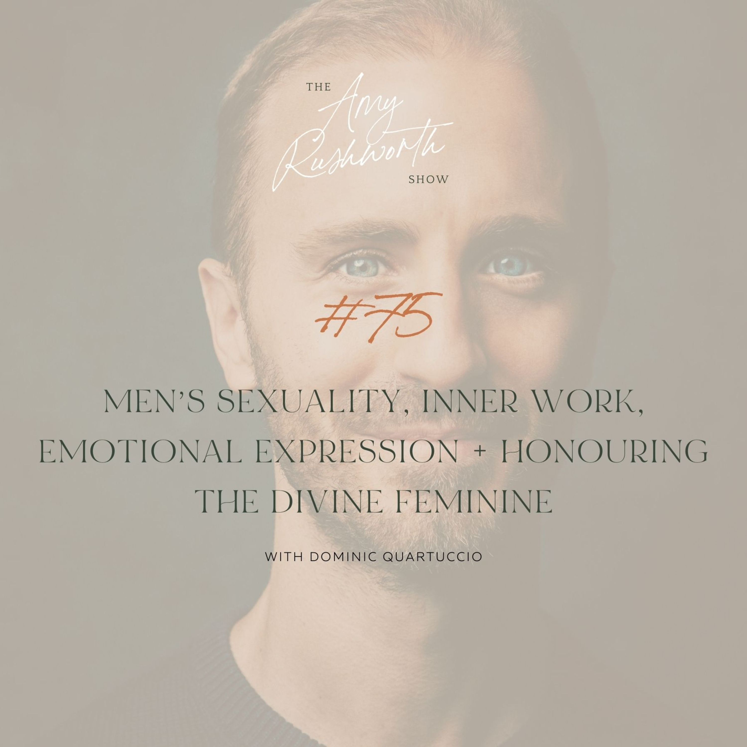 75 - Men's Sexuality, Inner Work, Emotional Expression + Honouring the Divine Feminine with Dominick Quartuccio