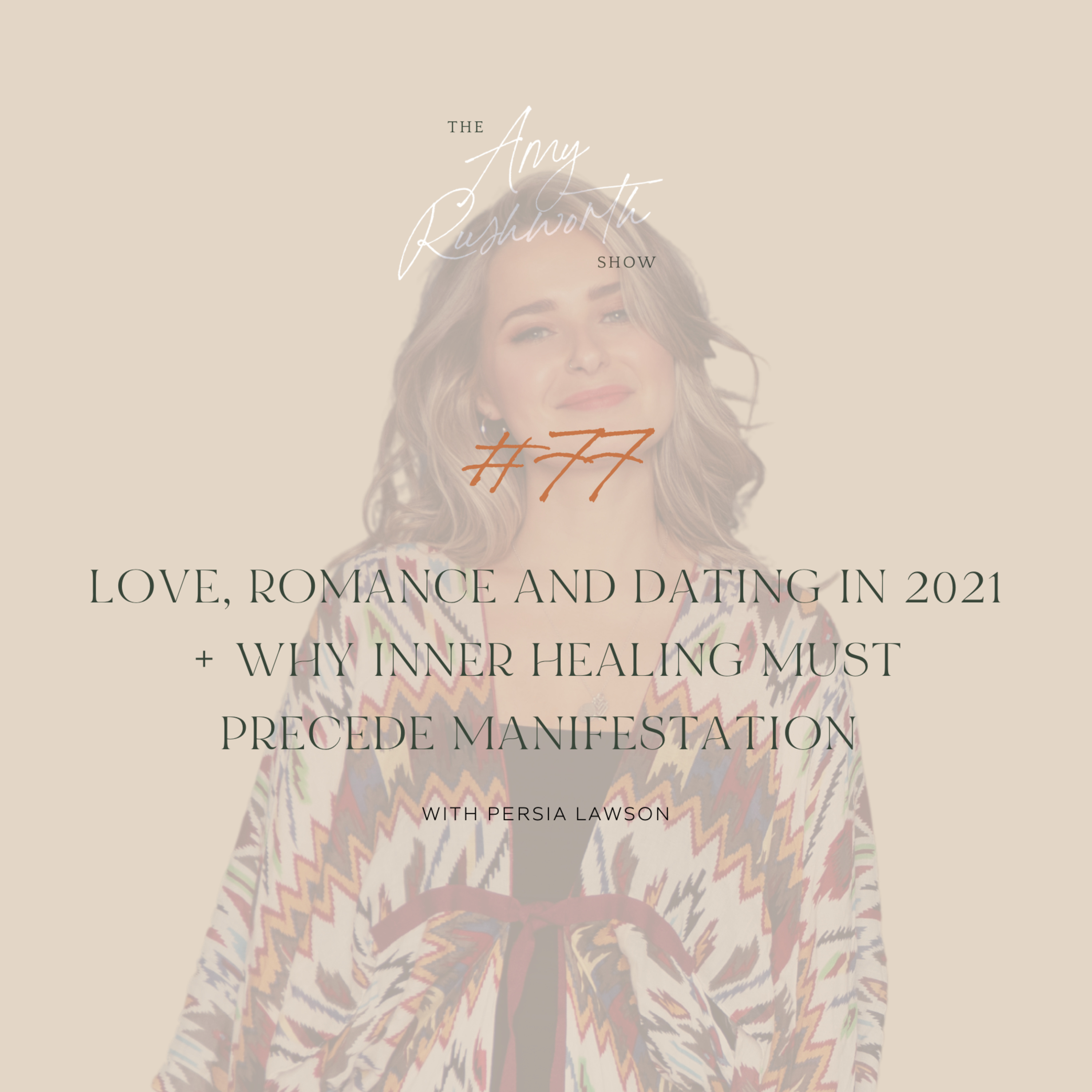 77 - Love, Romance And Dating In 2021 + Why Inner Healing Must Precede Manifestation with Persia Lawson