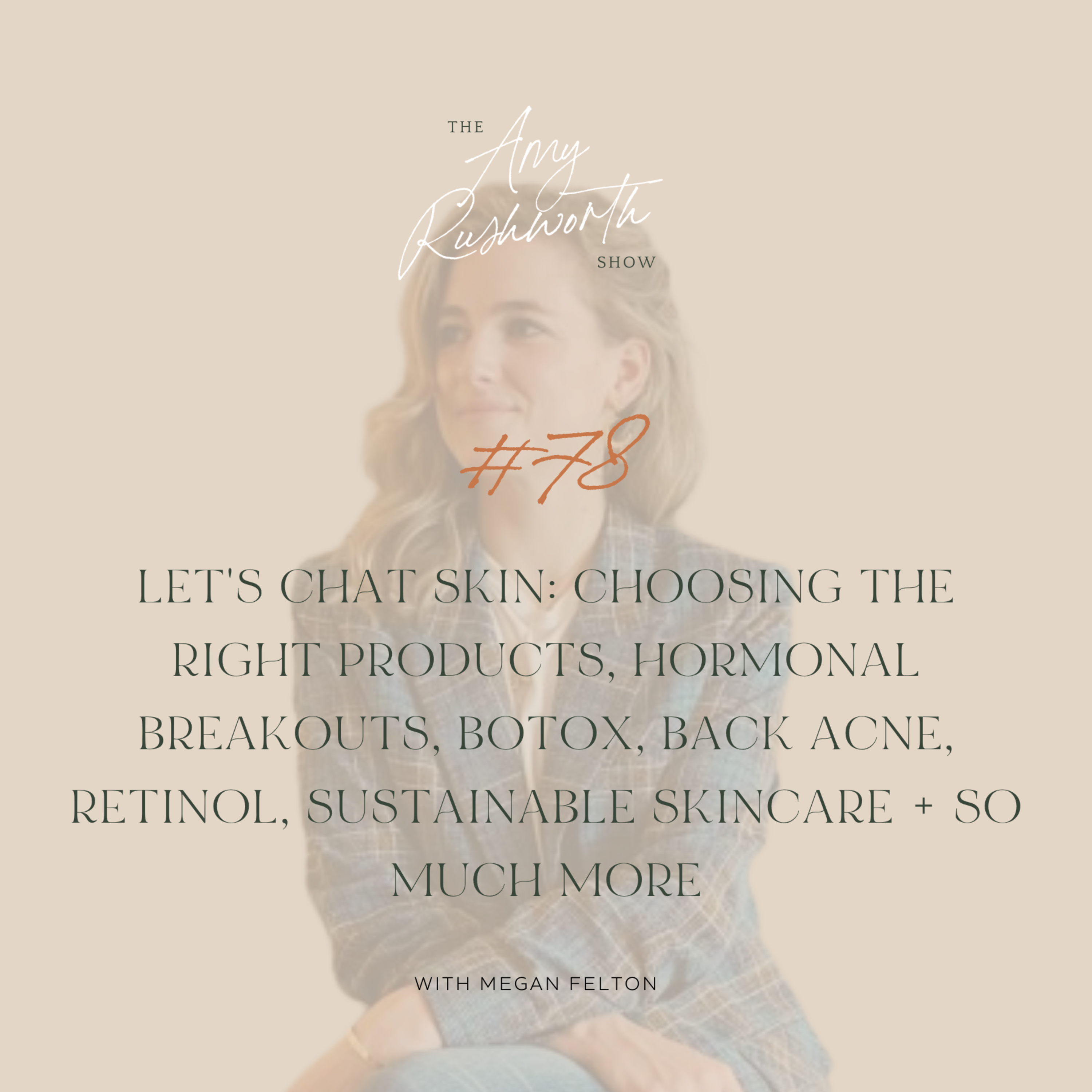 78 - Let's Chat Skin: Choosing The Right Products, Hormonal Breakouts, Botox, Back Acne, Retinol, Sustainable Skincare + So Much More with Megan Felton