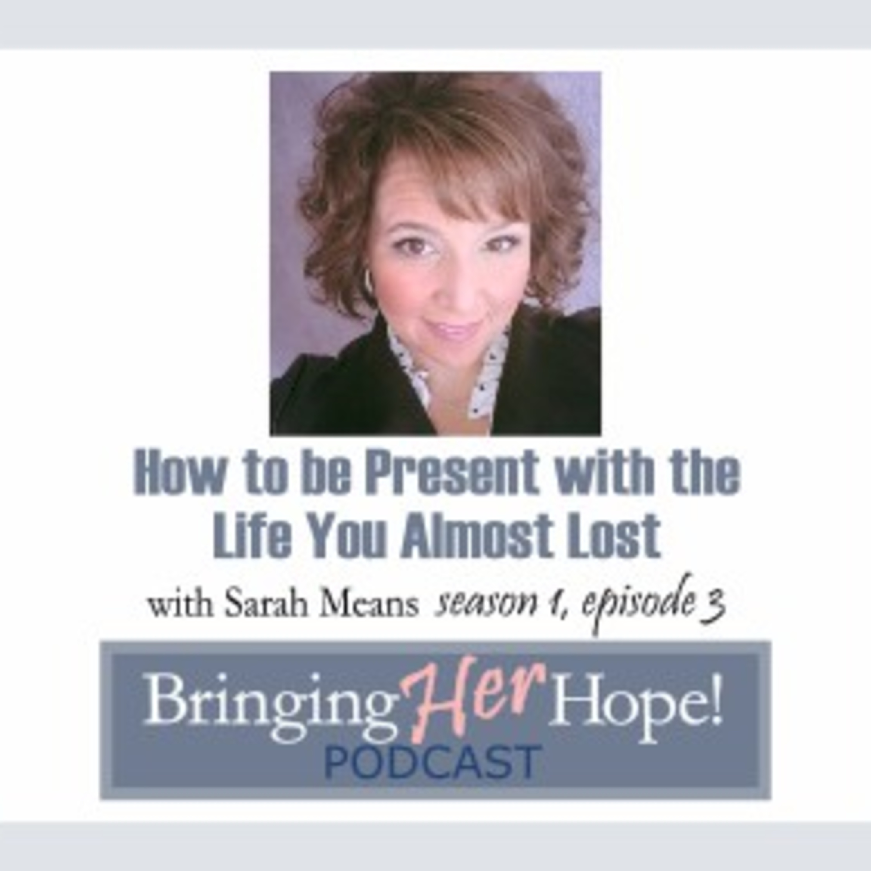 Episode 3: How to be present in the life that you almost lost with special guest Sarah Means