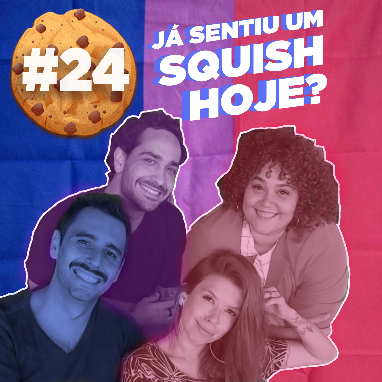 #24 Já Sentiu um Squish Hoje?