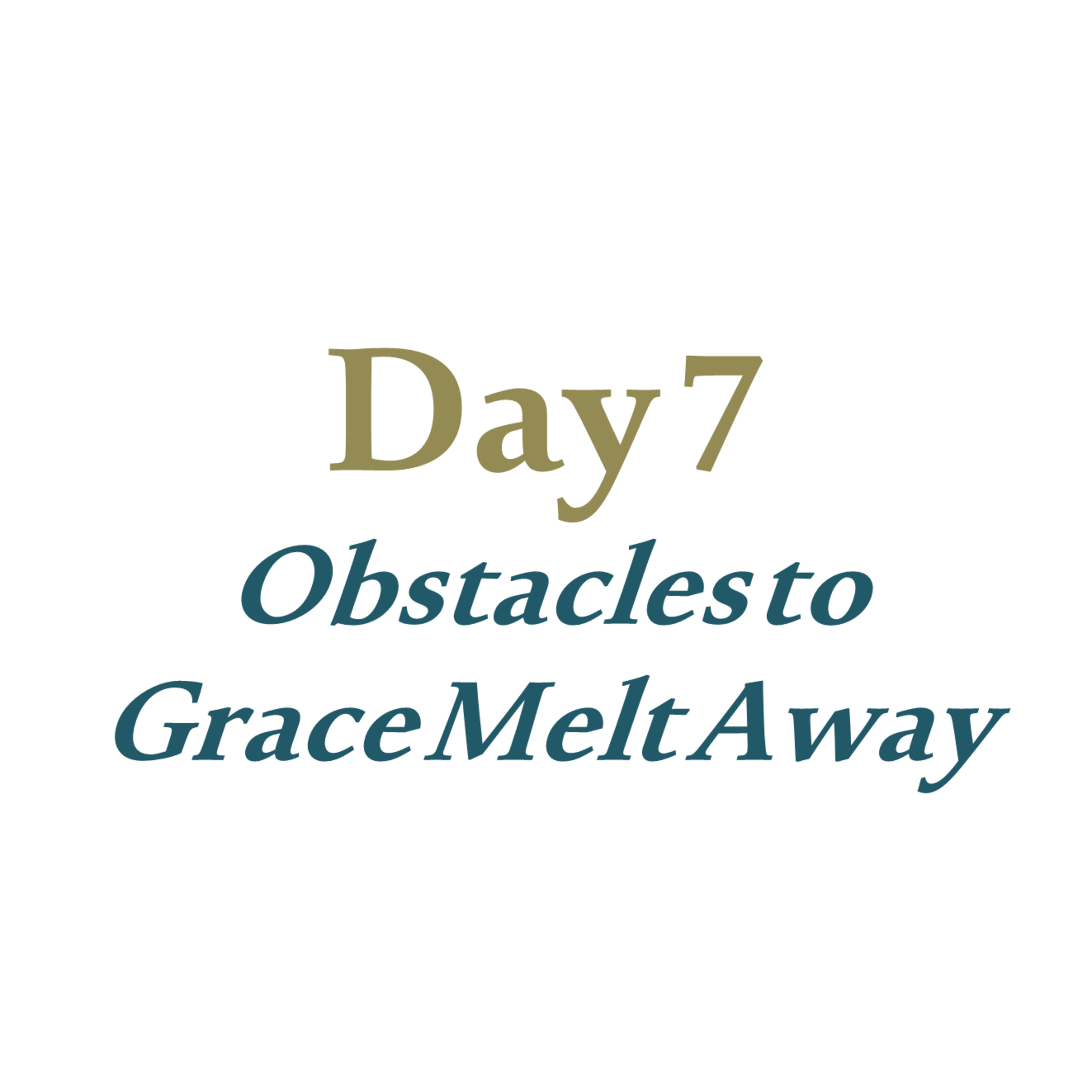 Day 7 - Obstacles to Grace Melt Away