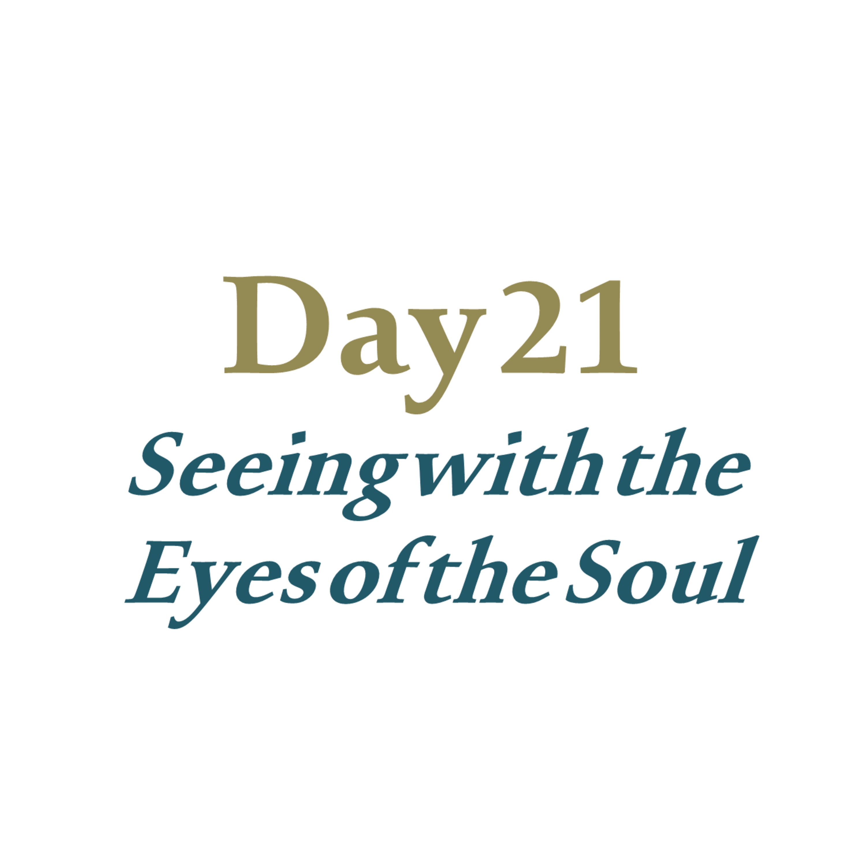 Day 21 - Seeing with the Eyes of the Soul