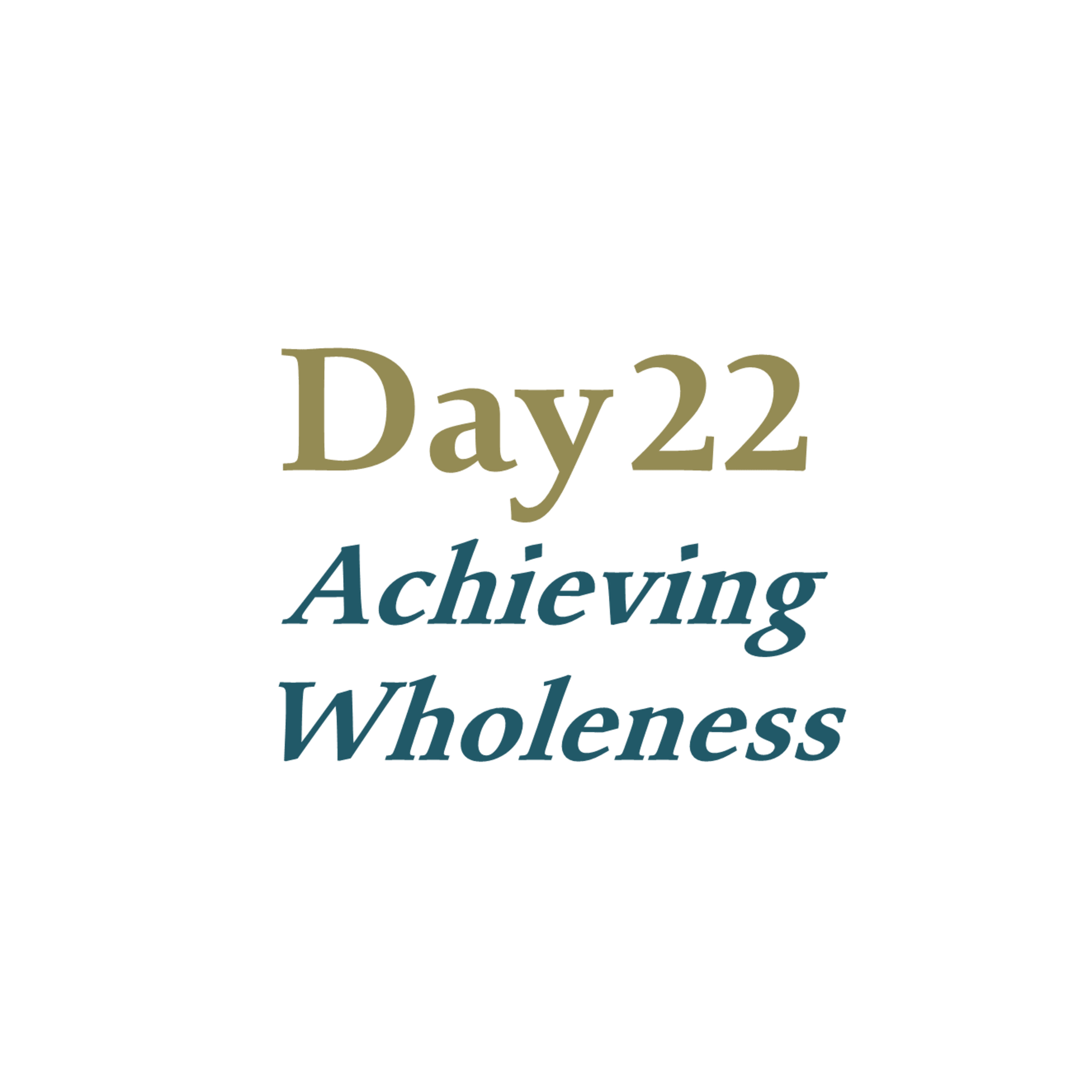 Day 22 - Achieving Wholeness