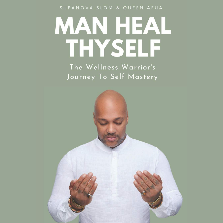 MAN HEAL THYSELF with SupaNova Slom (The Wellness Warrior's Journey To Self Mastery)