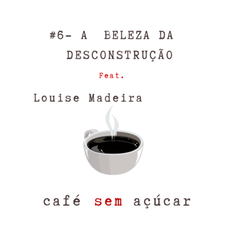 #6 - A beleza da desconstrução/ feat. Louise Madeira