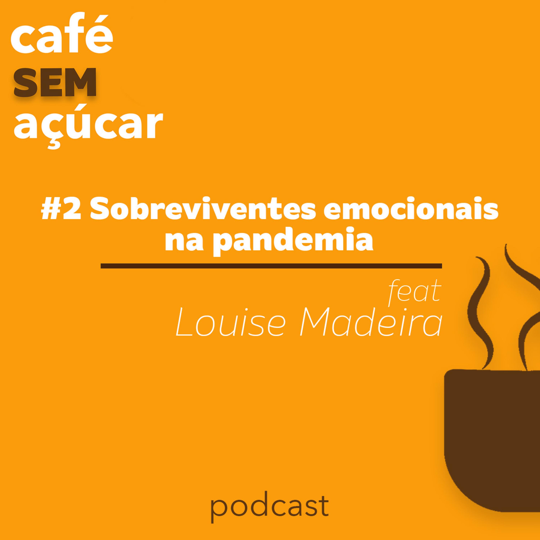 2/2 - Sobreviventes emocionais na pandemia - feat. Louise Madeira