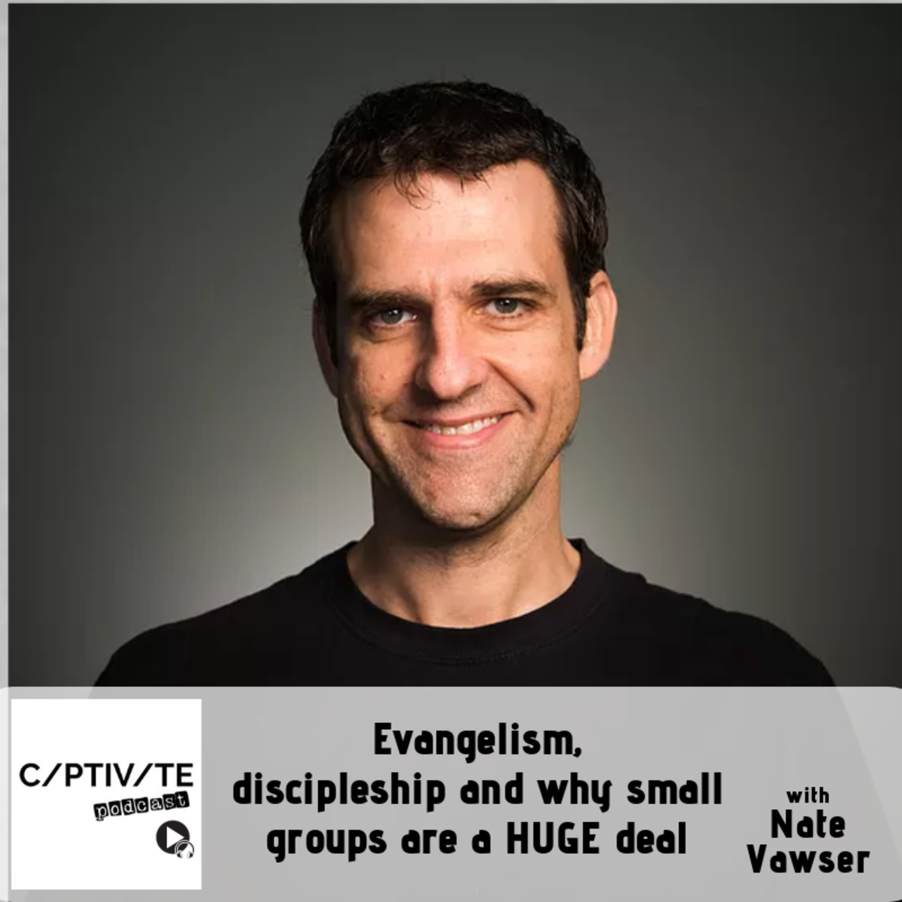 CP 09: Nate Vawser - Evangelism, discipleship and why small groups are a HUGE deal